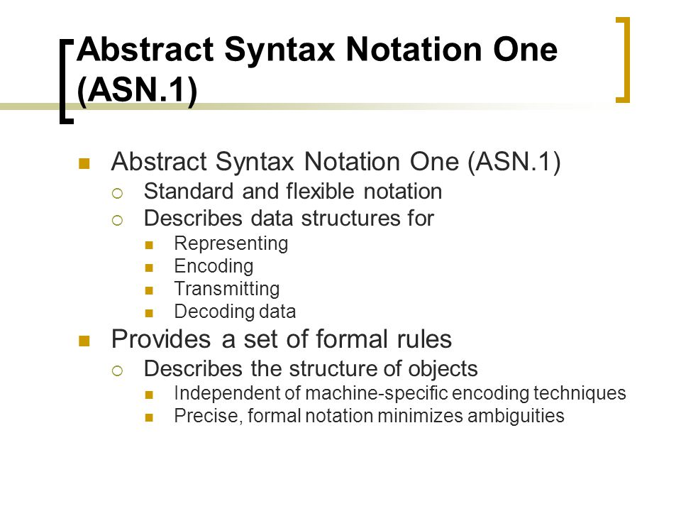 Abstract Syntax Notation One (ASN.1) Standard and flexible notation Describes data structures for Representing Encoding Transmitting Decoding data Provides a set of formal rules Describes the structure of objects Independent of machine-specific encoding techniques Precise, formal notation minimizes ambiguities