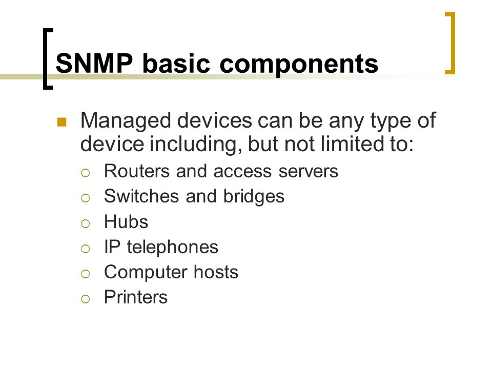 SNMP basic components Managed devices can be any type of device including, but not limited to: Routers and access servers Switches and bridges Hubs IP telephones Computer hosts Printers