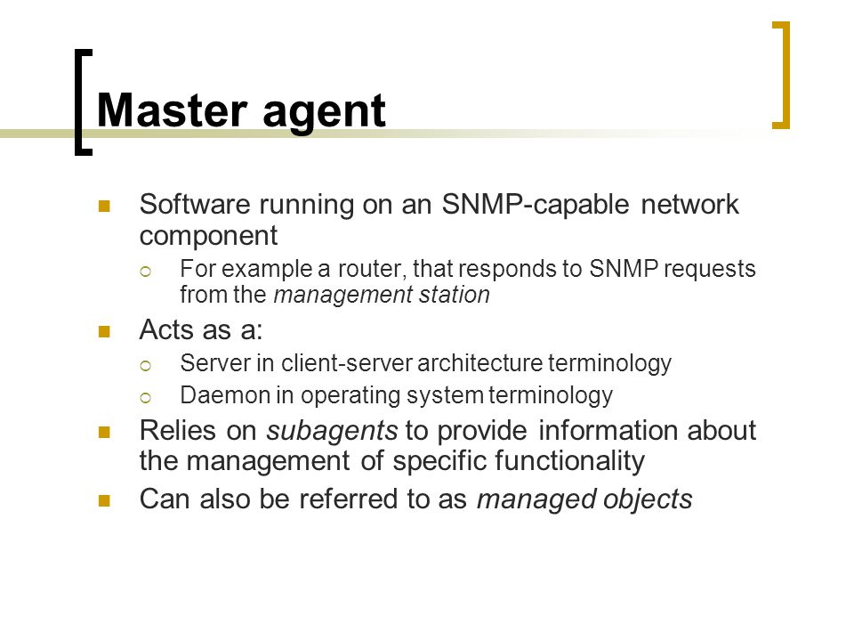 Master agent Software running on an SNMP-capable network component For example a router, that responds to SNMP requests from the management station Acts as a: Server in client-server architecture terminology Daemon in operating system terminology Relies on subagents to provide information about the management of specific functionality Can also be referred to as managed objects