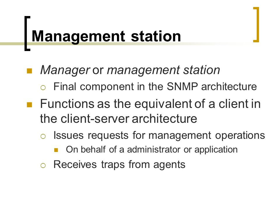 Management station Manager or management station Final component in the SNMP architecture Functions as the equivalent of a client in the client-server architecture Issues requests for management operations On behalf of a administrator or application Receives traps from agents
