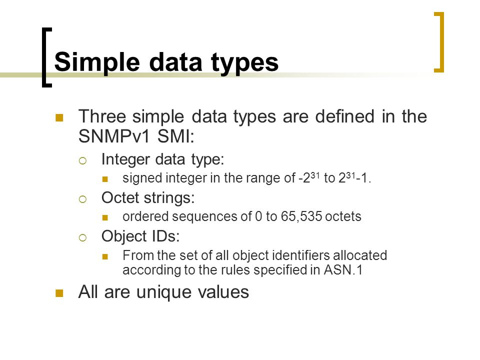 Simple data types Three simple data types are defined in the SNMPv1 SMI: Integer data type: signed integer in the range of -2 31 to 2 31 -1.