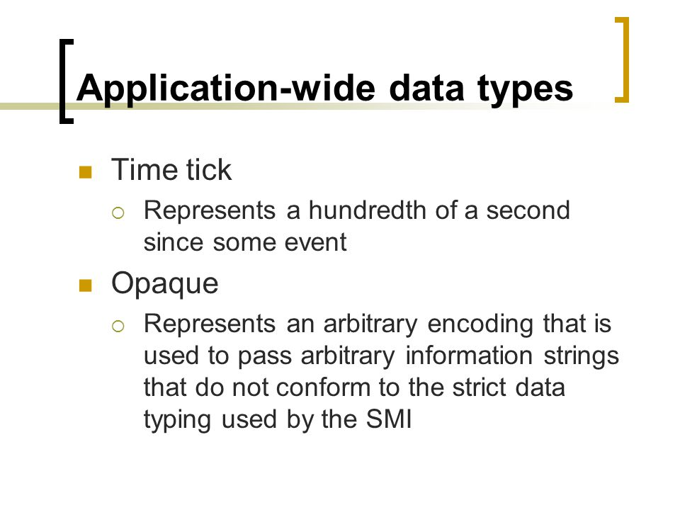 Application-wide data types Time tick Represents a hundredth of a second since some event Opaque Represents an arbitrary encoding that is used to pass arbitrary information strings that do not conform to the strict data typing used by the SMI