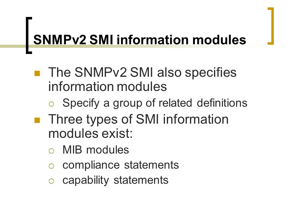 SNMPv2 SMI information modules The SNMPv2 SMI also specifies information modules Specify a group of related definitions Three types of SMI information modules exist: MIB modules compliance statements capability statements