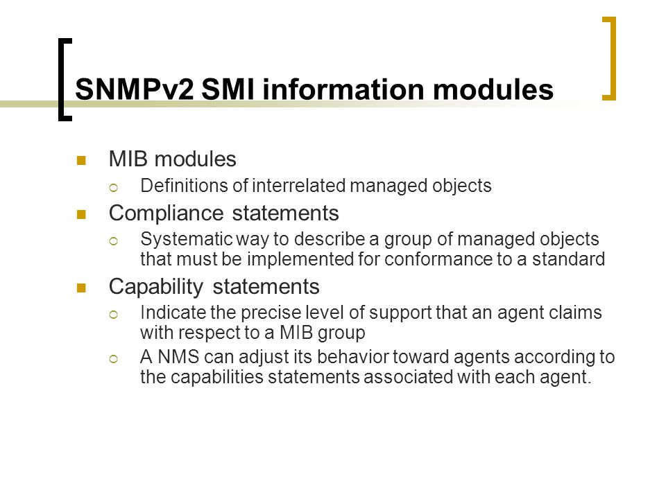 SNMPv2 SMI information modules MIB modules Definitions of interrelated managed objects Compliance statements Systematic way to describe a group of managed objects that must be implemented for conformance to a standard Capability statements Indicate the precise level of support that an agent claims with respect to a MIB group A NMS can adjust its behavior toward agents according to the capabilities statements associated with each agent.