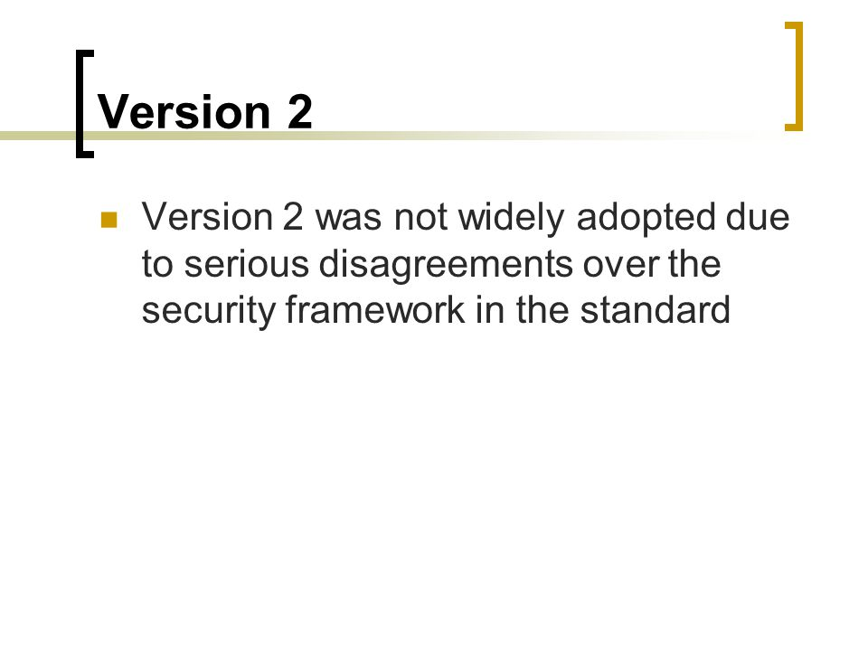 Version 2 Version 2 was not widely adopted due to serious disagreements over the security framework in the standard