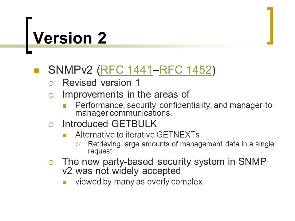 Version 2 SNMPv2 (RFC 1441–RFC 1452)RFC 1441RFC 1452 Revised version 1 Improvements in the areas of Performance, security, confidentiality, and manager-to- manager communications.