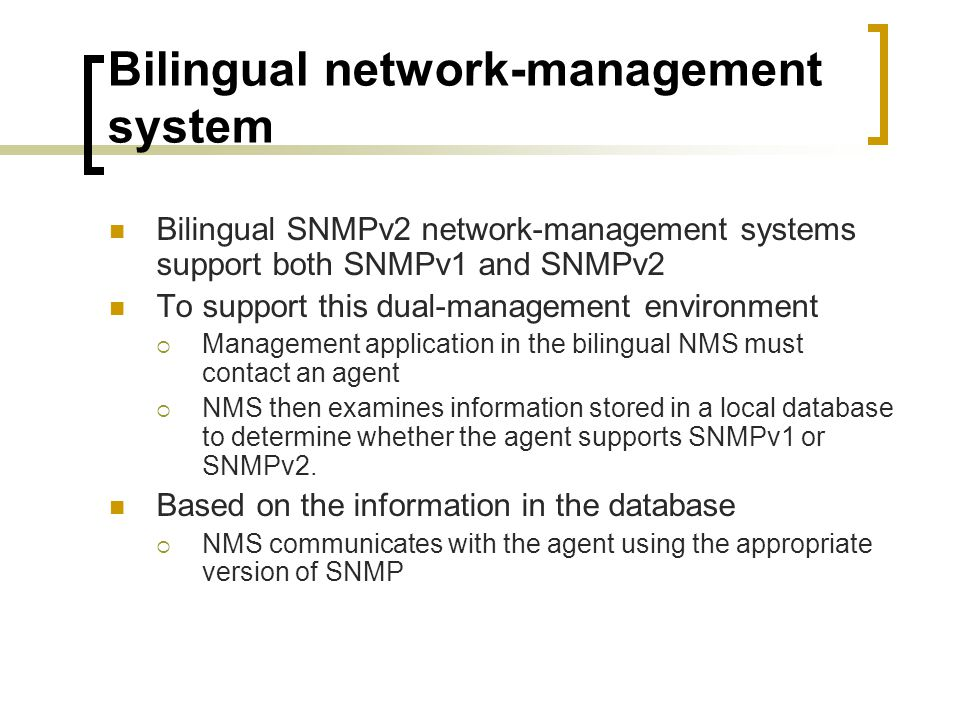 Bilingual network-management system Bilingual SNMPv2 network-management systems support both SNMPv1 and SNMPv2 To support this dual-management environment Management application in the bilingual NMS must contact an agent NMS then examines information stored in a local database to determine whether the agent supports SNMPv1 or SNMPv2.