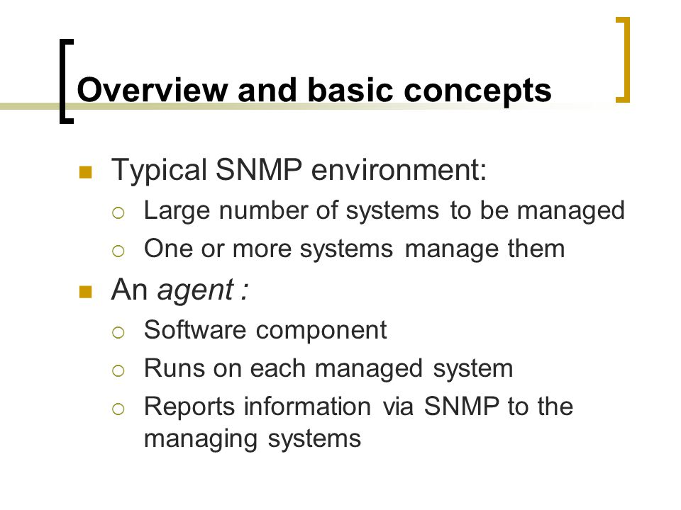 Overview and basic concepts Typical SNMP environment: Large number of systems to be managed One or more systems manage them An agent : Software component Runs on each managed system Reports information via SNMP to the managing systems