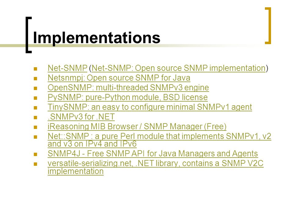 Implementations Net-SNMP (Net-SNMP: Open source SNMP implementation) Net-SNMPNet-SNMP: Open source SNMP implementation Netsnmpj: Open source SNMP for Java OpenSNMP: multi-threaded SNMPv3 engine PySNMP: pure-Python module, BSD license TinySNMP: an easy to configure minimal SNMPv1 agent.SNMPv3 for.NET iReasoning MIB Browser / SNMP Manager (Free) Net::SNMP : a pure Perl module that implements SNMPv1, v2 and v3 on IPv4 and IPv6 Net::SNMP : a pure Perl module that implements SNMPv1, v2 and v3 on IPv4 and IPv6 SNMP4J - Free SNMP API for Java Managers and Agents versatile-serializing.net,.NET library, contains a SNMP V2C implementation versatile-serializing.net,.NET library, contains a SNMP V2C implementation