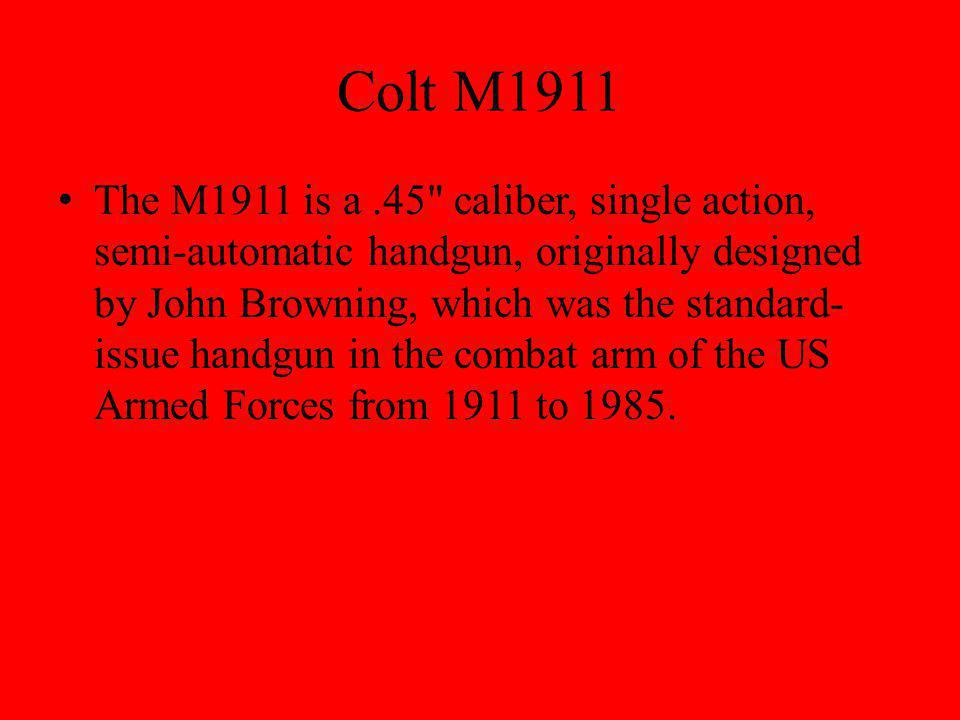 Colt M1911 The M1911 is a.45 caliber, single action, semi-automatic handgun, originally designed by John Browning, which was the standard- issue handgun in the combat arm of the US Armed Forces from 1911 to 1985.