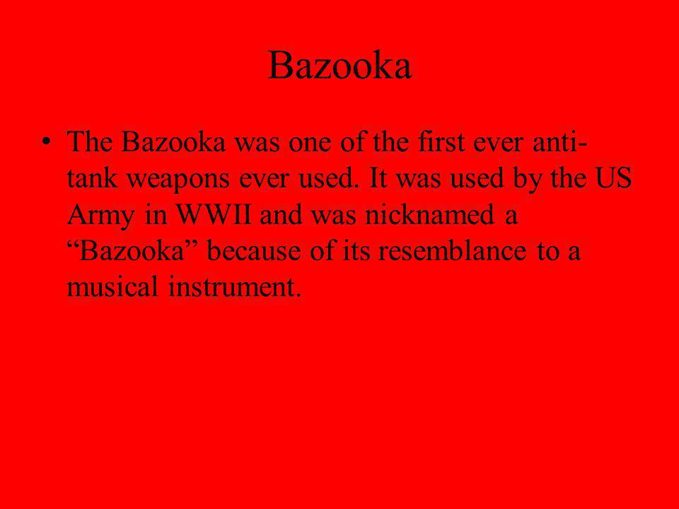 Bazooka The Bazooka was one of the first ever anti- tank weapons ever used.