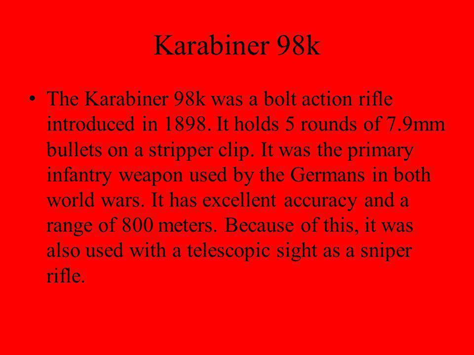 Karabiner 98k The Karabiner 98k was a bolt action rifle introduced in 1898.