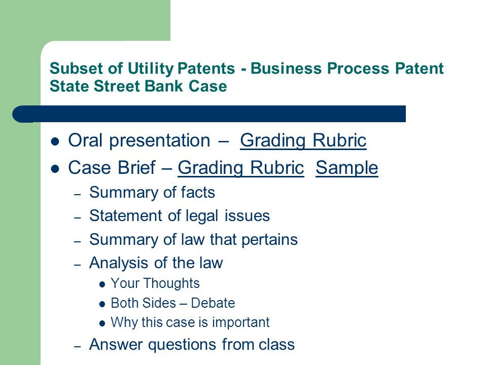 Subset of Utility Patents - Business Process Patent State Street Bank Case Oral presentation – Grading RubricGrading Rubric Case Brief – Grading Rubric SampleGrading RubricSample – Summary of facts – Statement of legal issues – Summary of law that pertains – Analysis of the law Your Thoughts Both Sides – Debate Why this case is important – Answer questions from class