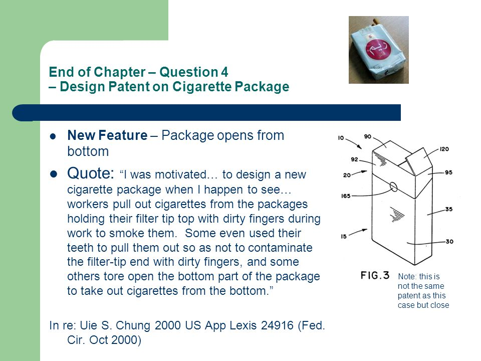 End of Chapter – Question 4 – Design Patent on Cigarette Package New Feature – Package opens from bottom Quote: I was motivated… to design a new cigarette package when I happen to see… workers pull out cigarettes from the packages holding their filter tip top with dirty fingers during work to smoke them.