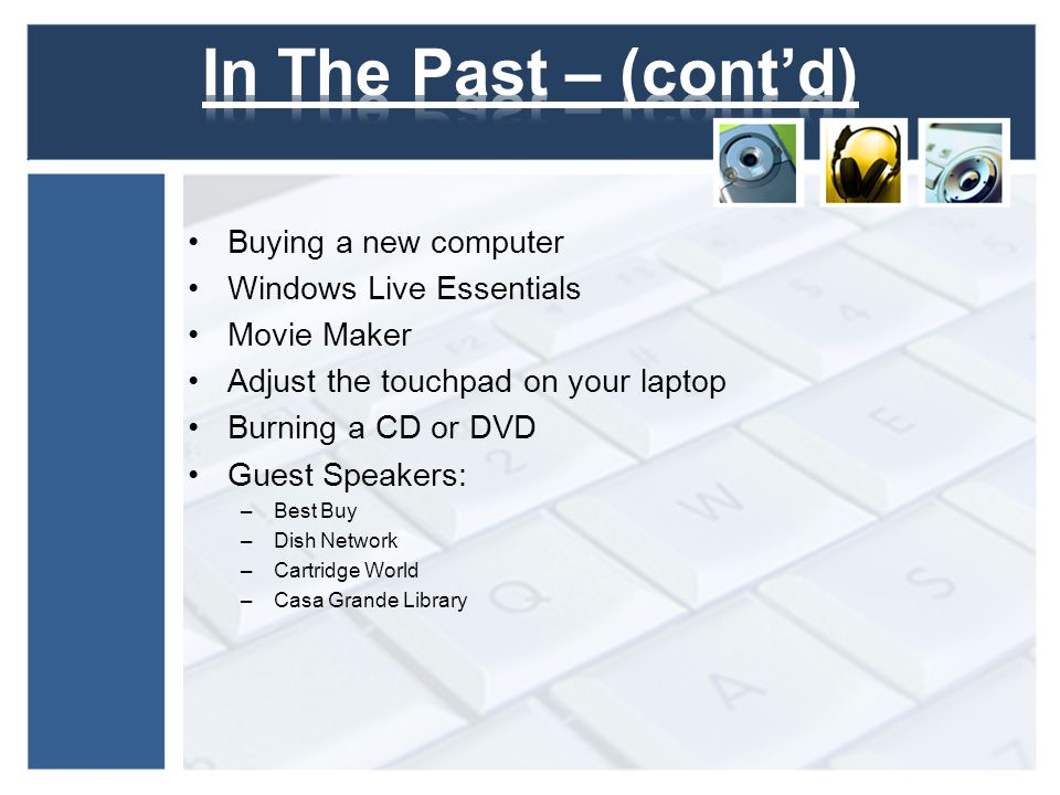 Buying a new computer Windows Live Essentials Movie Maker Adjust the touchpad on your laptop Burning a CD or DVD Guest Speakers: –Best Buy –Dish Network –Cartridge World –Casa Grande Library
