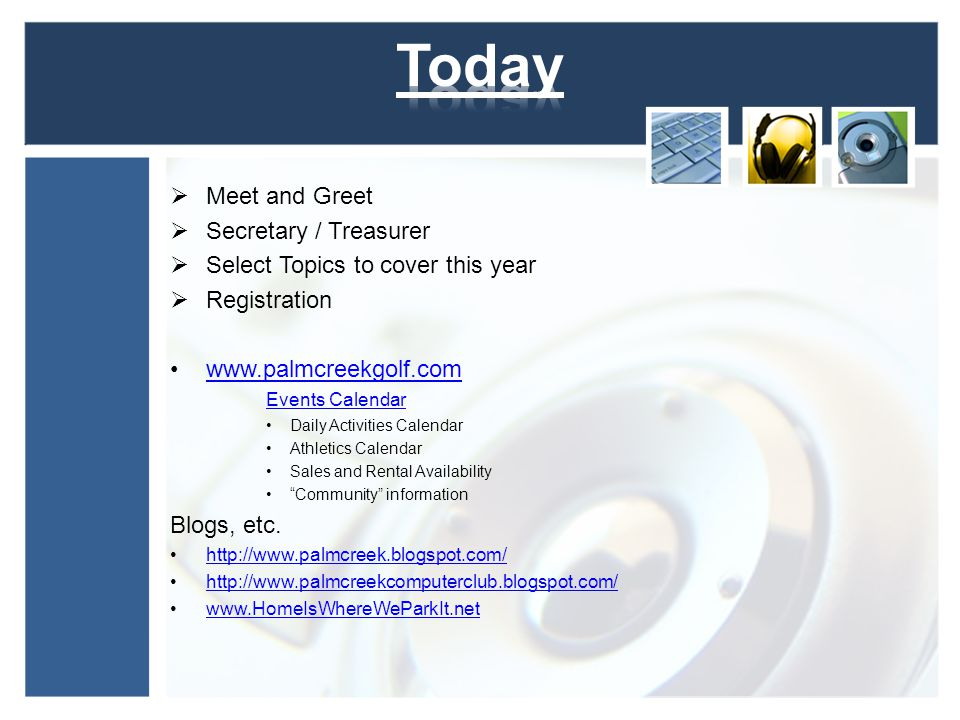 Meet and Greet Secretary / Treasurer Select Topics to cover this year Registration www.palmcreekgolf.com Events Calendarwww.palmcreekgolf.com Events Calendar Daily Activities Calendar Athletics Calendar Sales and Rental Availability Community information Blogs, etc.