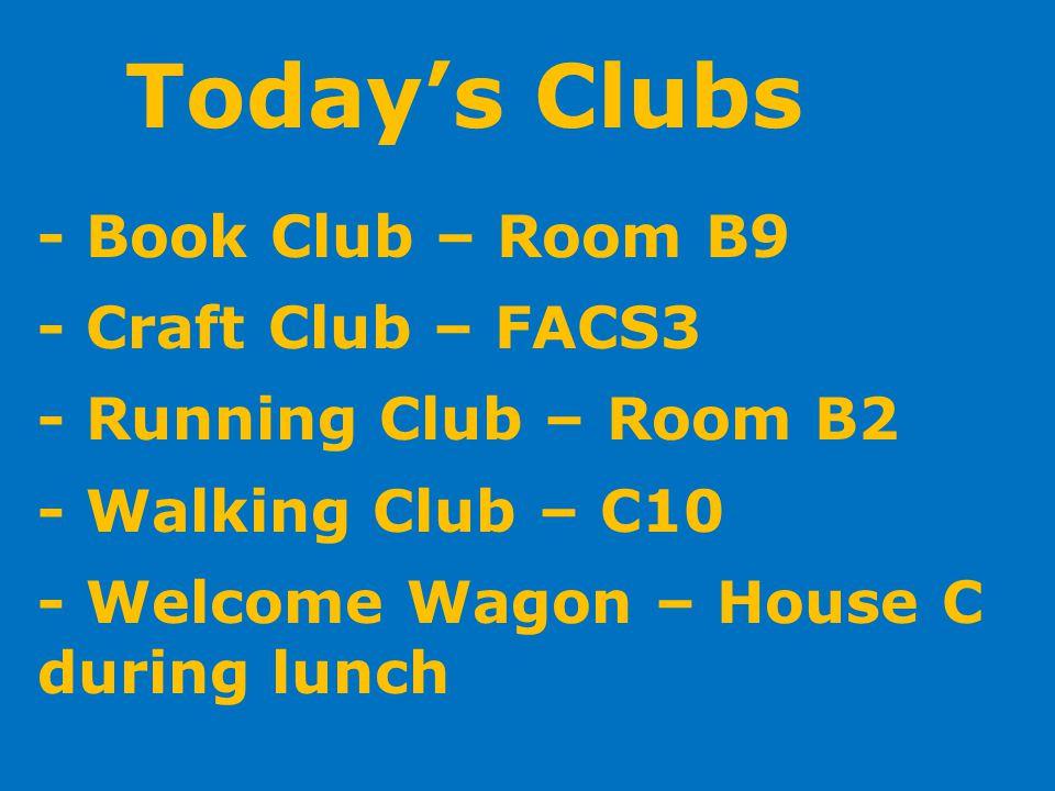 Todays Clubs - Book Club – Room B9 - Craft Club – FACS3 - Running Club – Room B2 - Walking Club – C10 - Welcome Wagon – House C during lunch