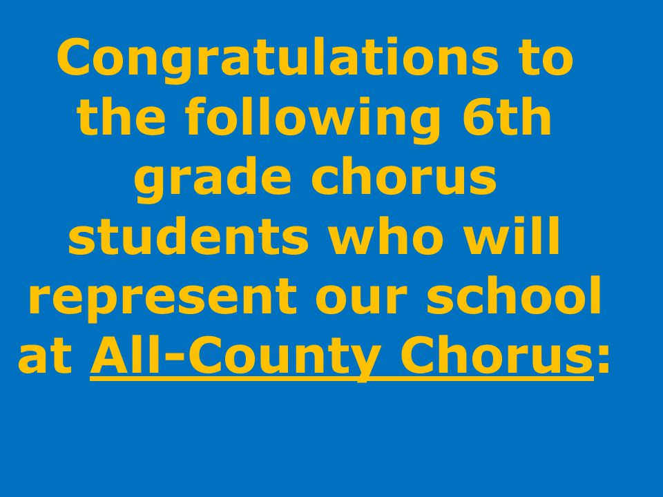 Congratulations to the following 6th grade chorus students who will represent our school at All-County Chorus:
