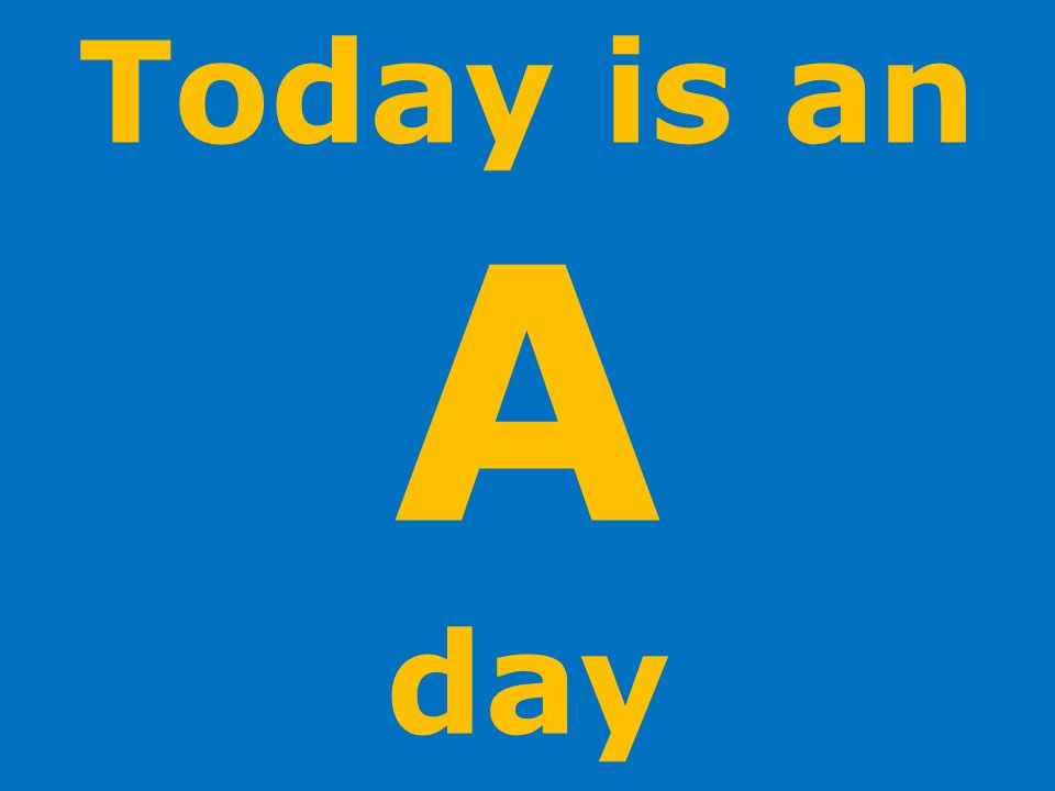 Today is an A day