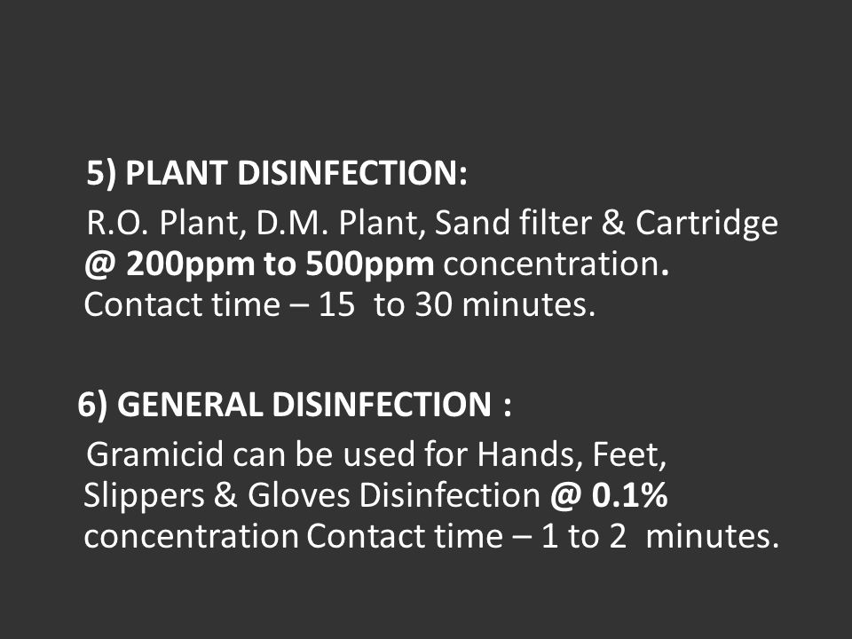 5) PLANT DISINFECTION: R.O. Plant, D.M. Plant, Sand filter & Cartridge @ 200ppm to 500ppm concentration. Contact time – 15 to 30 minutes. 6) GENERAL D
