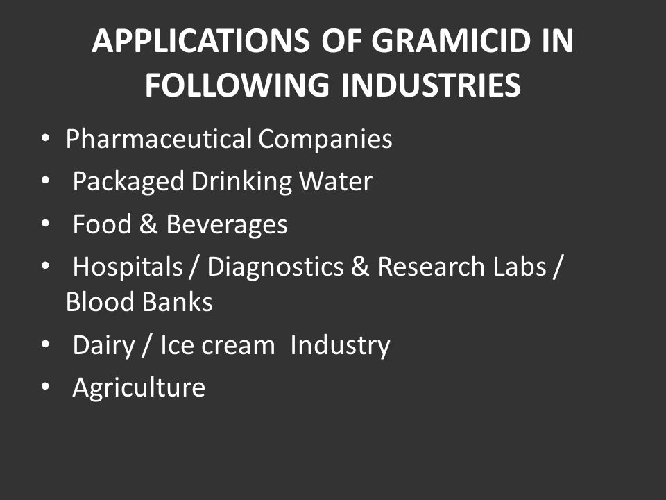 APPLICATIONS OF GRAMICID IN FOLLOWING INDUSTRIES Pharmaceutical Companies Packaged Drinking Water Food & Beverages Hospitals / Diagnostics & Research