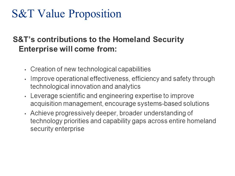 S&T Value Proposition S&Ts contributions to the Homeland Security Enterprise will come from: Creation of new technological capabilities Improve operational effectiveness, efficiency and safety through technological innovation and analytics Leverage scientific and engineering expertise to improve acquisition management, encourage systems-based solutions Achieve progressively deeper, broader understanding of technology priorities and capability gaps across entire homeland security enterprise