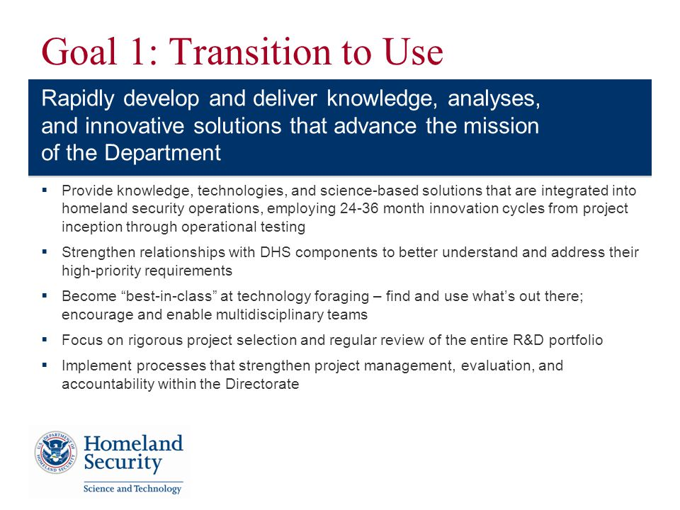 Goal 1: Transition to Use Provide knowledge, technologies, and science-based solutions that are integrated into homeland security operations, employing 24-36 month innovation cycles from project inception through operational testing Strengthen relationships with DHS components to better understand and address their high-priority requirements Become best-in-class at technology foraging – find and use whats out there; encourage and enable multidisciplinary teams Focus on rigorous project selection and regular review of the entire R&D portfolio Implement processes that strengthen project management, evaluation, and accountability within the Directorate Rapidly develop and deliver knowledge, analyses, and innovative solutions that advance the mission of the Department