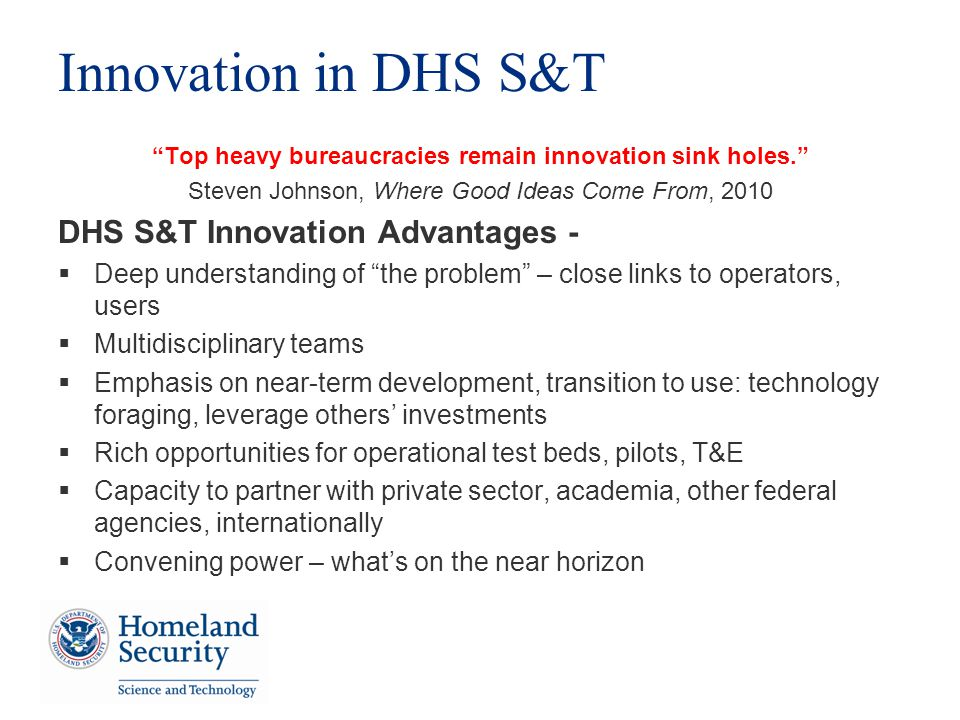 Innovation in DHS S&T Top heavy bureaucracies remain innovation sink holes.