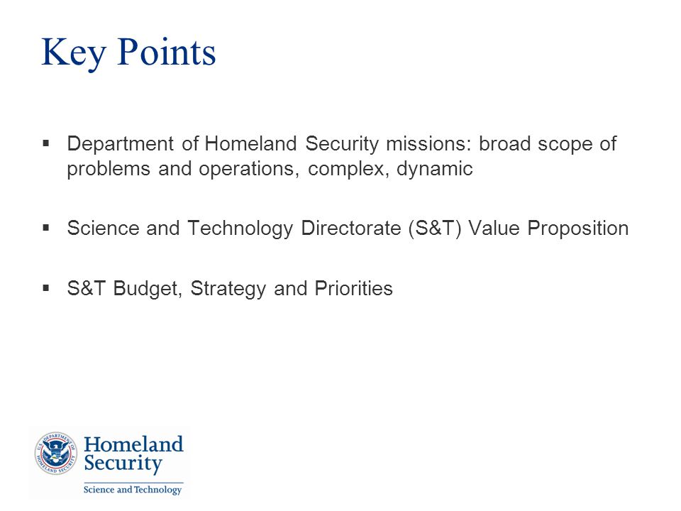 Key Points Department of Homeland Security missions: broad scope of problems and operations, complex, dynamic Science and Technology Directorate (S&T) Value Proposition S&T Budget, Strategy and Priorities