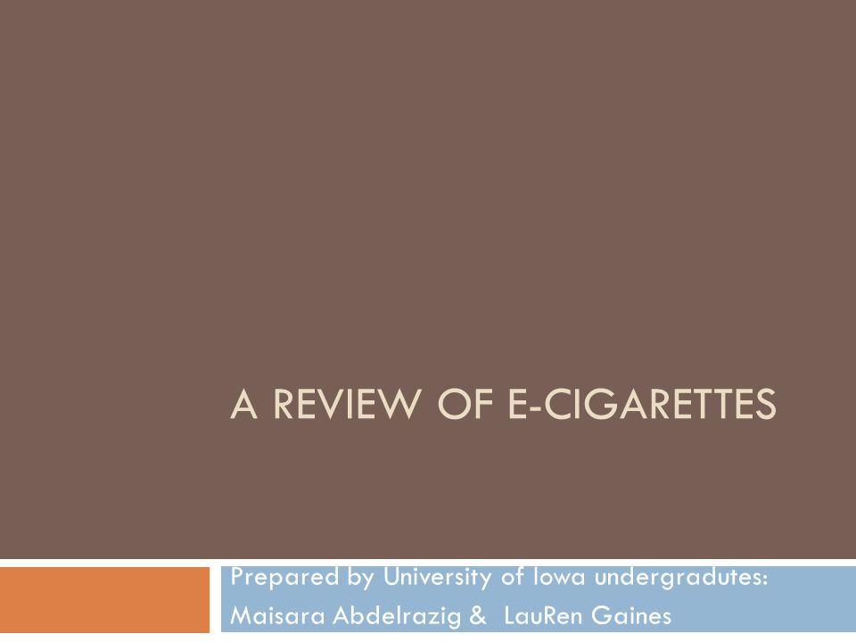 A REVIEW OF E-CIGARETTES Prepared by University of Iowa undergradutes: Maisara Abdelrazig & LauRen Gaines