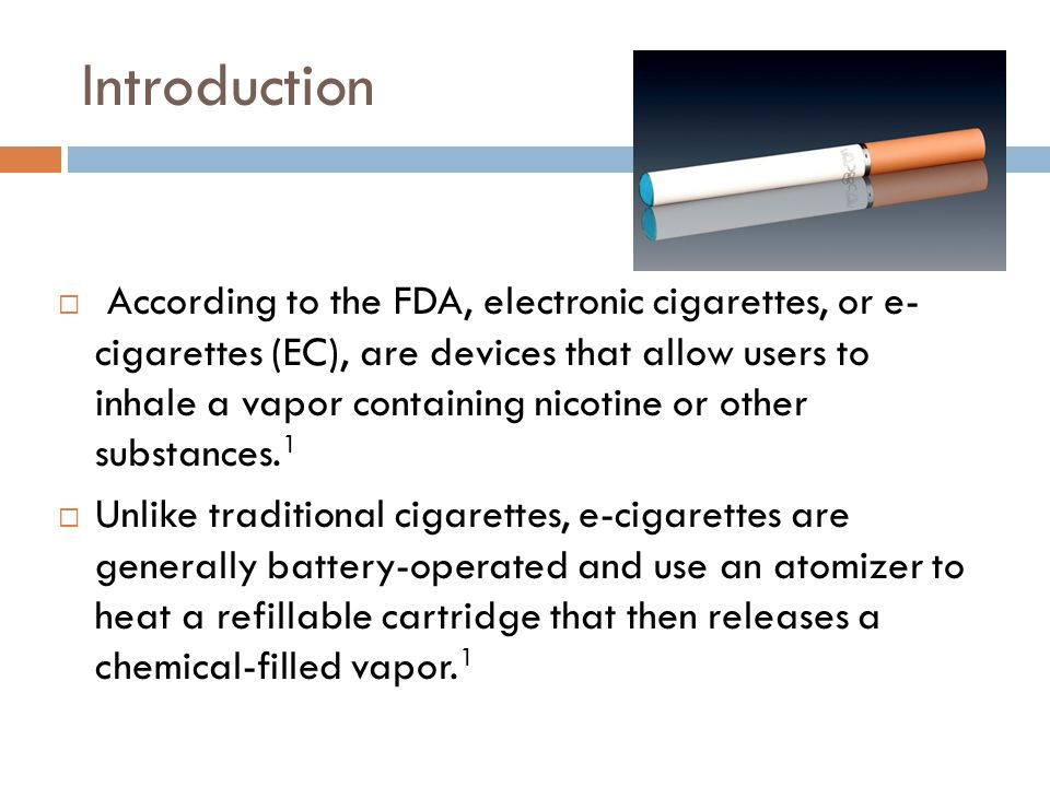 Introduction According to the FDA, electronic cigarettes, or e- cigarettes (EC), are devices that allow users to inhale a vapor containing nicotine or other substances.