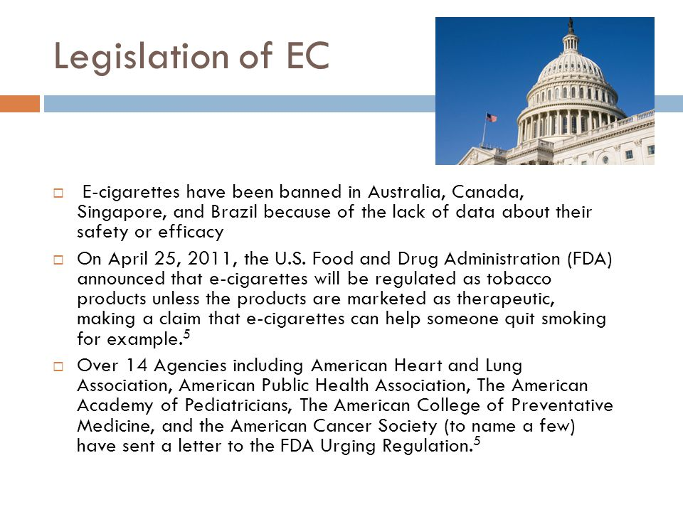 Legislation of EC E-cigarettes have been banned in Australia, Canada, Singapore, and Brazil because of the lack of data about their safety or efficacy
