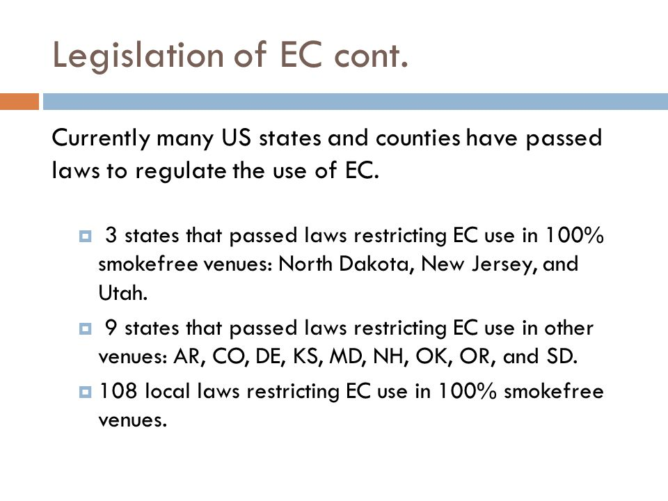 Legislation of EC cont. Currently many US states and counties have passed laws to regulate the use of EC. 3 states that passed laws restricting EC use