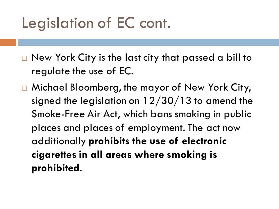 Legislation of EC cont. New York City is the last city that passed a bill to regulate the use of EC. Michael Bloomberg, the mayor of New York City, si
