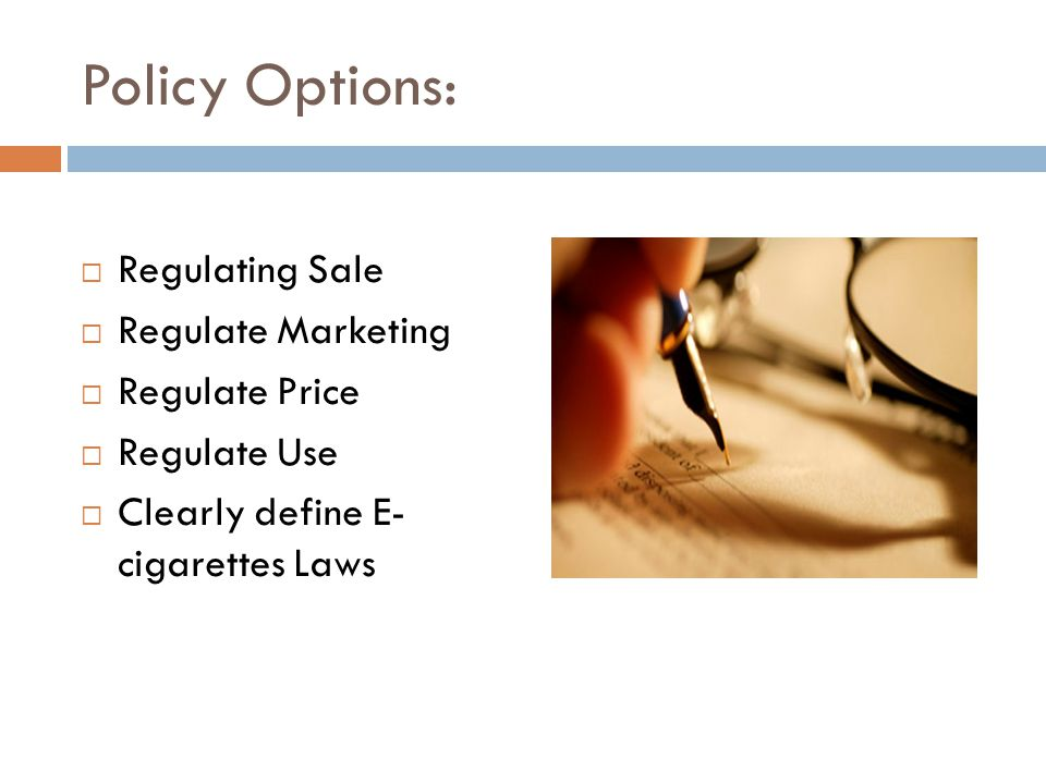 Policy Options: Regulating Sale Regulate Marketing Regulate Price Regulate Use Clearly define E- cigarettes Laws