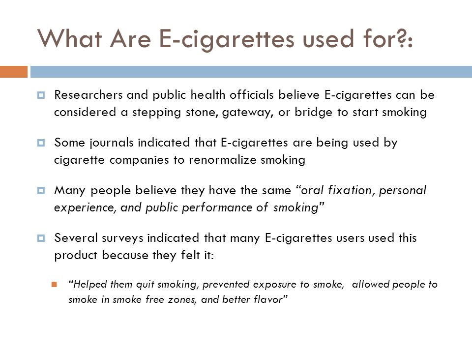 What Are E-cigarettes used for?: Researchers and public health officials believe E-cigarettes can be considered a stepping stone, gateway, or bridge to start smoking Some journals indicated that E-cigarettes are being used by cigarette companies to renormalize smoking Many people believe they have the same oral fixation, personal experience, and public performance of smoking Several surveys indicated that many E-cigarettes users used this product because they felt it: Helped them quit smoking, prevented exposure to smoke, allowed people to smoke in smoke free zones, and better flavor