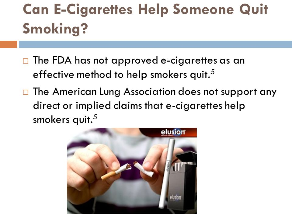 Can E-Cigarettes Help Someone Quit Smoking? The FDA has not approved e-cigarettes as an effective method to help smokers quit. 5 The American Lung Ass