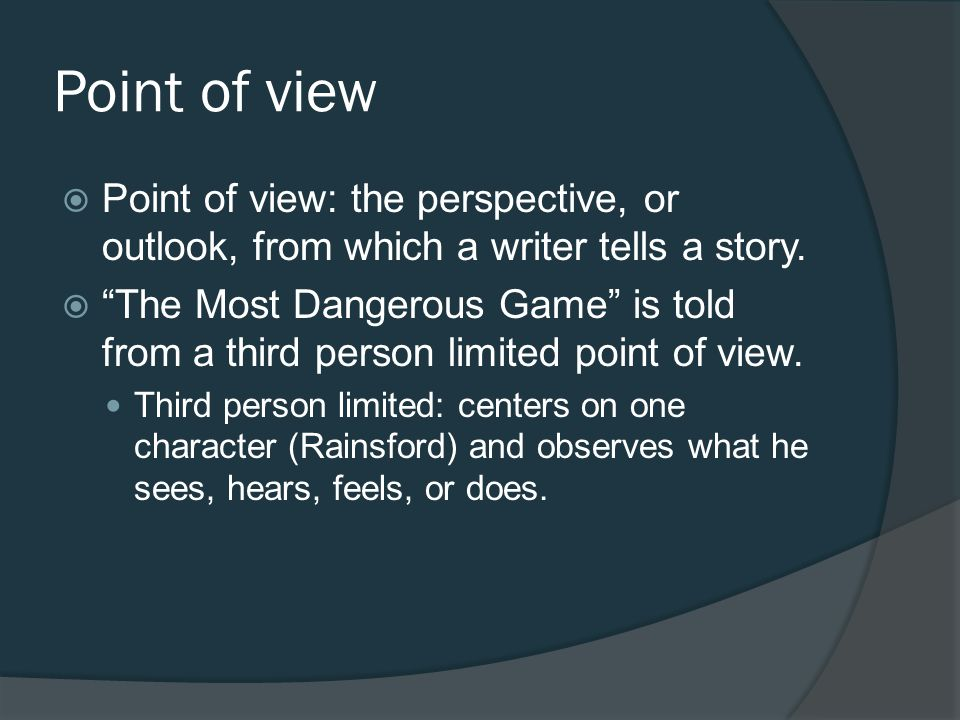 Point of view Point of view: the perspective, or outlook, from which a writer tells a story. The Most Dangerous Game is told from a third person limit