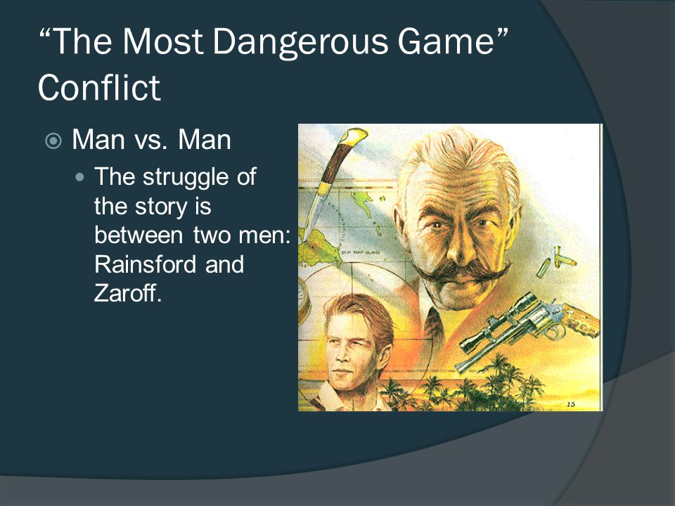 The Most Dangerous Game Conflict Man vs. Man The struggle of the story is between two men: Rainsford and Zaroff.
