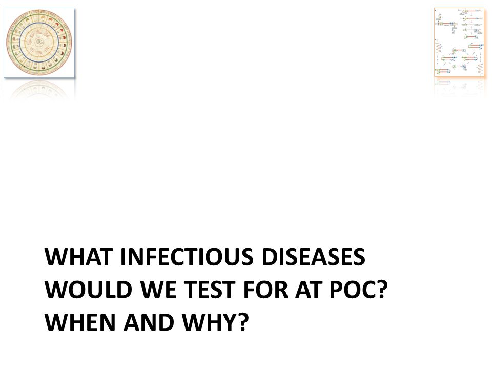 WHAT INFECTIOUS DISEASES WOULD WE TEST FOR AT POC? WHEN AND WHY?