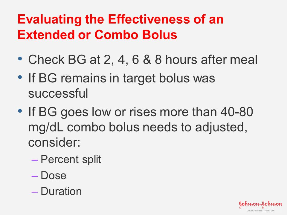 Evaluating the Effectiveness of an Extended or Combo Bolus Check BG at 2, 4, 6 & 8 hours after meal If BG remains in target bolus was successful If BG goes low or rises more than 40-80 mg/dL combo bolus needs to adjusted, consider: –Percent split –Dose –Duration
