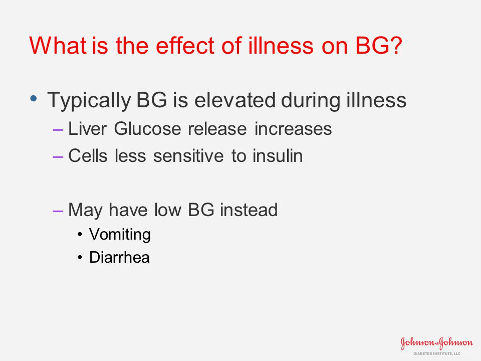 What is the effect of illness on BG? Typically BG is elevated during illness –Liver Glucose release increases –Cells less sensitive to insulin –May ha