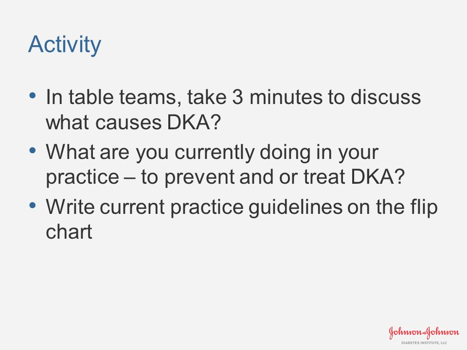 Activity In table teams, take 3 minutes to discuss what causes DKA.