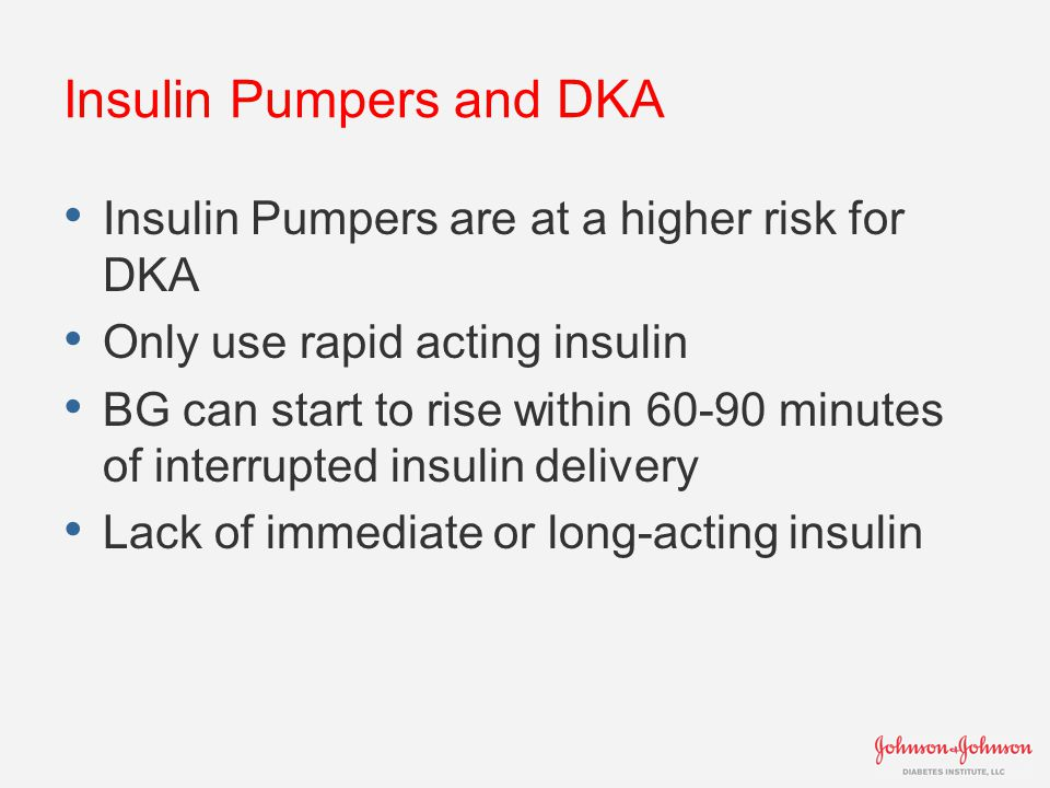 Insulin Pumpers and DKA Insulin Pumpers are at a higher risk for DKA Only use rapid acting insulin BG can start to rise within 60-90 minutes of interr