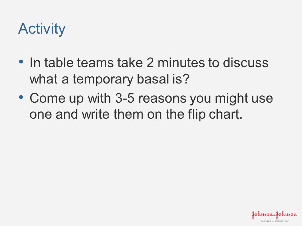 Activity In table teams take 2 minutes to discuss what a temporary basal is? Come up with 3-5 reasons you might use one and write them on the flip cha