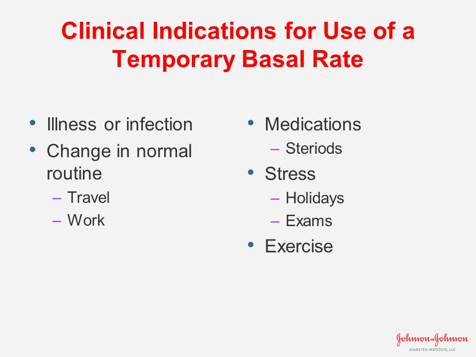 Clinical Indications for Use of a Temporary Basal Rate Illness or infection Change in normal routine –Travel –Work Medications –Steriods Stress –Holidays –Exams Exercise
