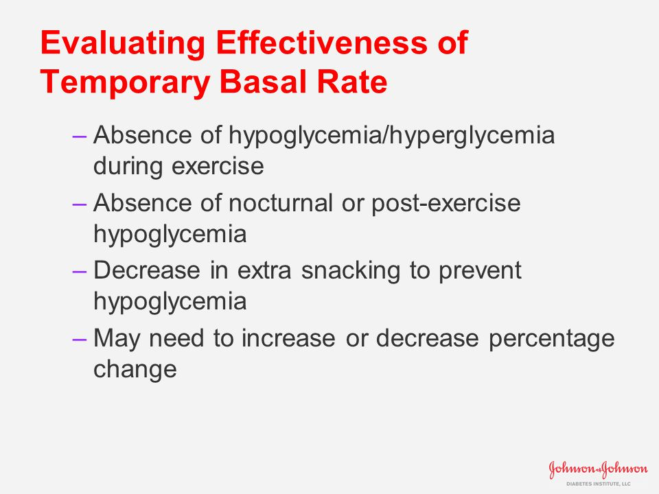 Evaluating Effectiveness of Temporary Basal Rate –Absence of hypoglycemia/hyperglycemia during exercise –Absence of nocturnal or post-exercise hypoglycemia –Decrease in extra snacking to prevent hypoglycemia –May need to increase or decrease percentage change