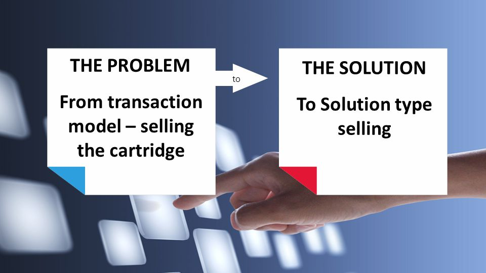 THE PROBLEM From transaction model – selling the cartridge to THE SOLUTION To Solution type selling