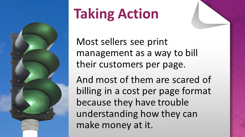 Most sellers see print management as a way to bill their customers per page. And most of them are scared of billing in a cost per page format because