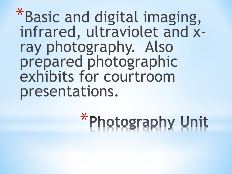 * Basic and digital imaging, infrared, ultraviolet and x- ray photography. Also prepared photographic exhibits for courtroom presentations.